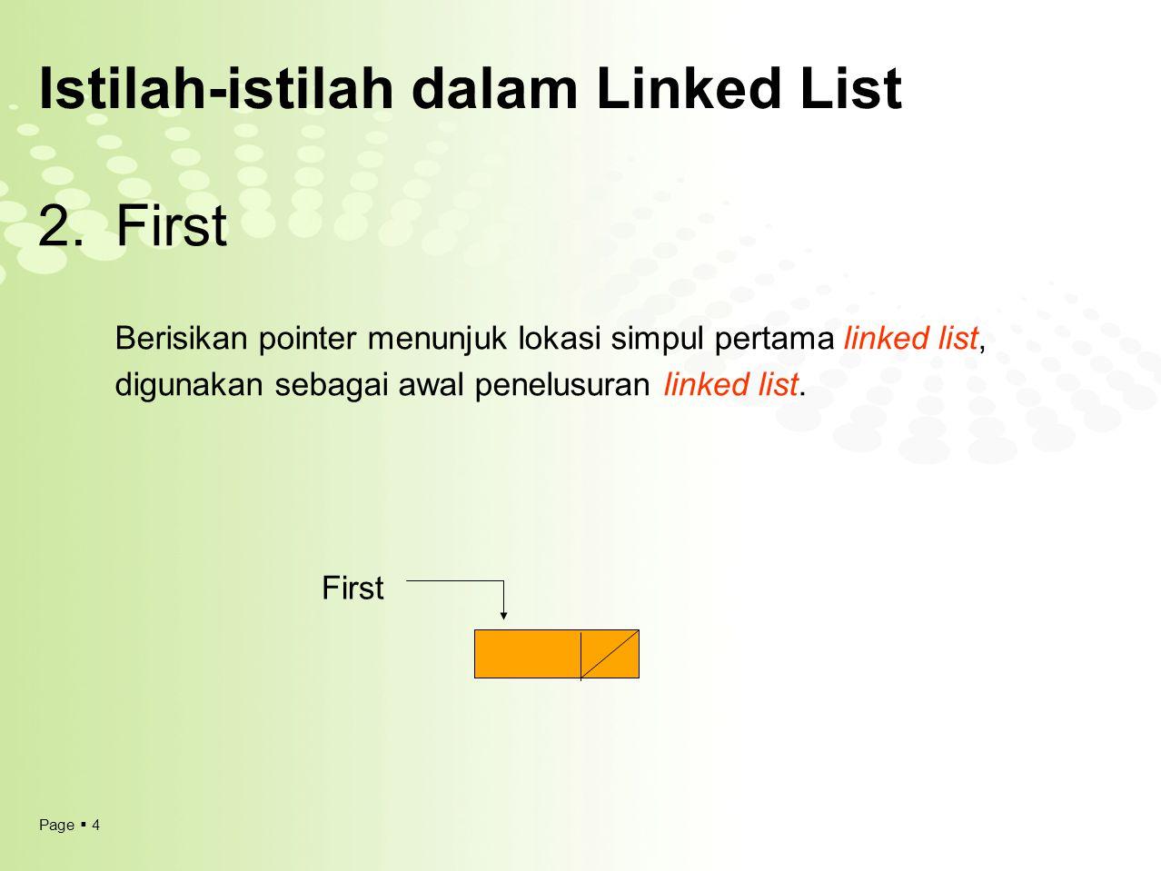 Page  4 Istilah-istilah dalam Linked List 2.First Berisikan pointer menunjuk lokasi simpul pertama linked list, digunakan sebagai awal penelusuran li