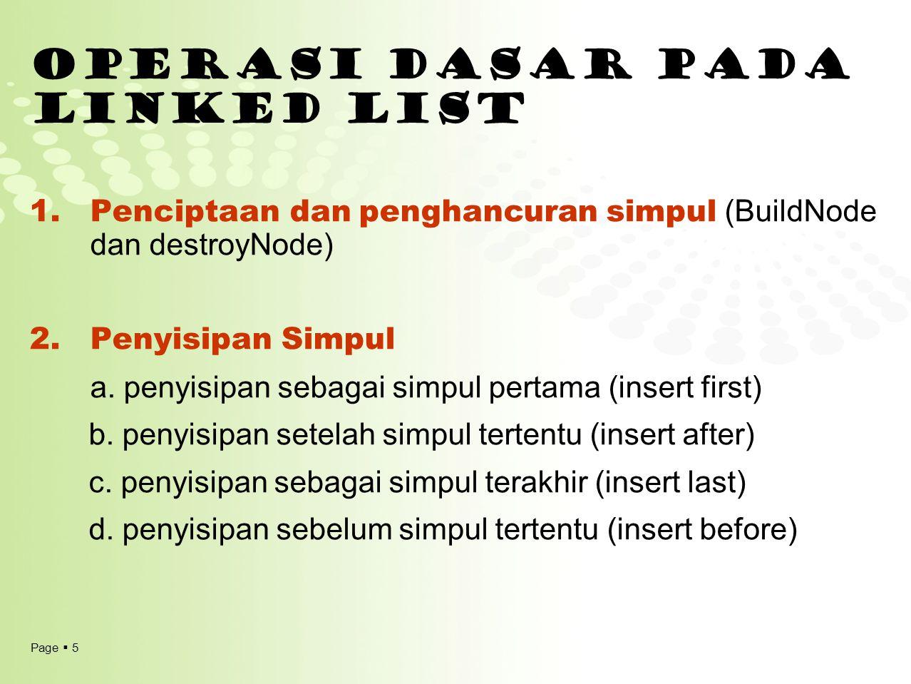 Page  5 OPERASI DASAR PADA LINKED LIST 1.Penciptaan dan penghancuran simpul (BuildNode dan destroyNode) 2.Penyisipan Simpul a. penyisipan sebagai sim