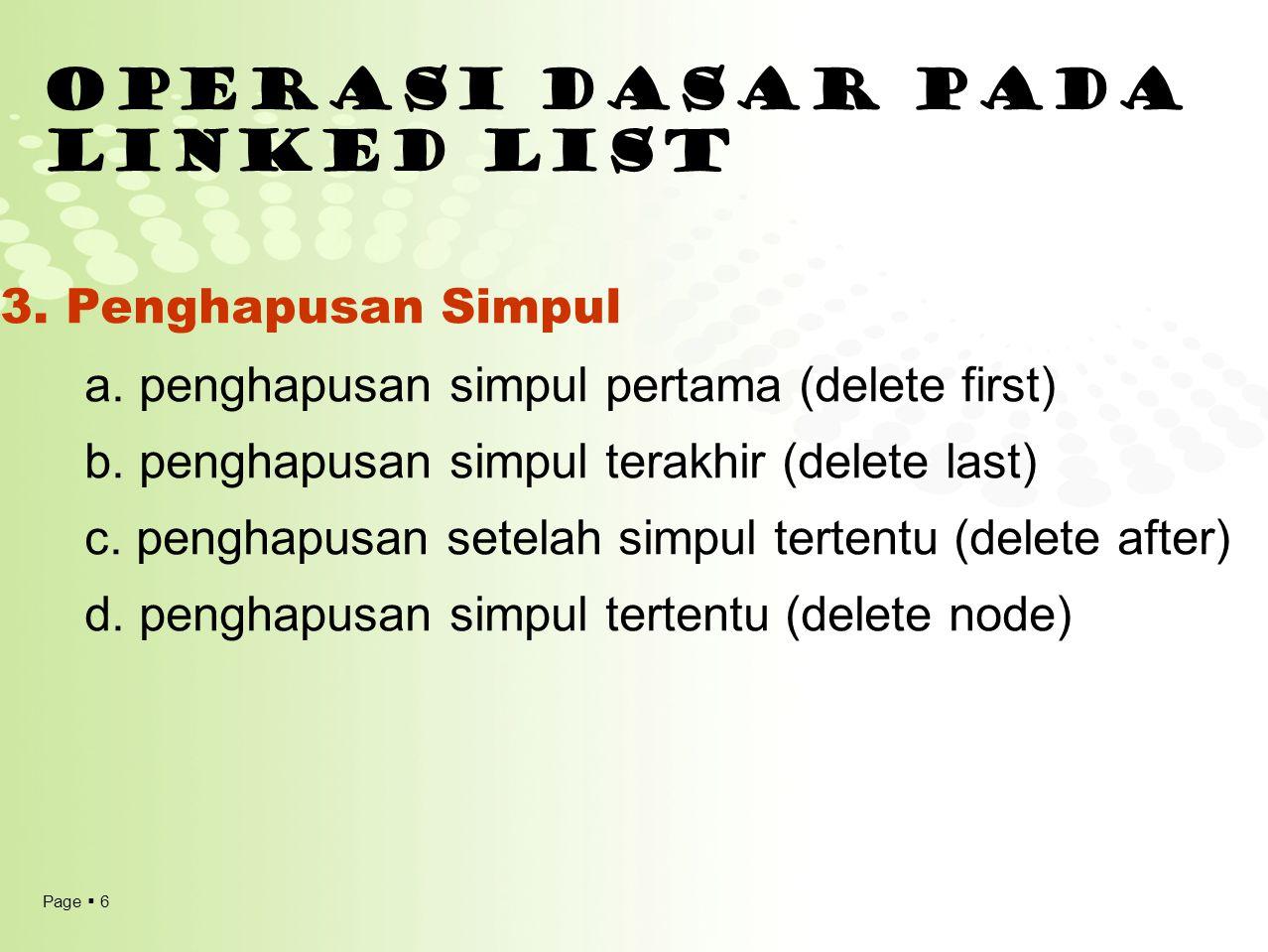 Page  6 OPERASI DASAR PADA LINKED LIST 3. Penghapusan Simpul a. penghapusan simpul pertama (delete first) b. penghapusan simpul terakhir (delete last