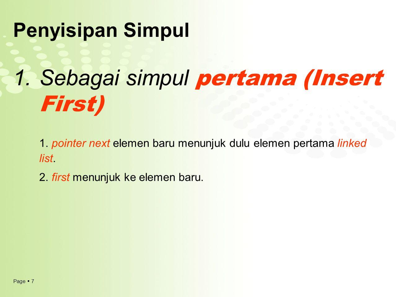 Page  7 Penyisipan Simpul 1.Sebagai simpul pertama (Insert First) 1. pointer next elemen baru menunjuk dulu elemen pertama linked list. 2. first menu