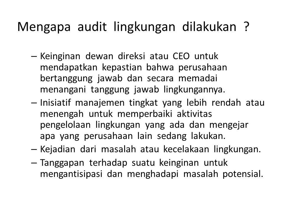 Mengapa audit lingkungan dilakukan ? – Keinginan dewan direksi atau CEO untuk mendapatkan kepastian bahwa perusahaan bertanggung jawab dan secara mema