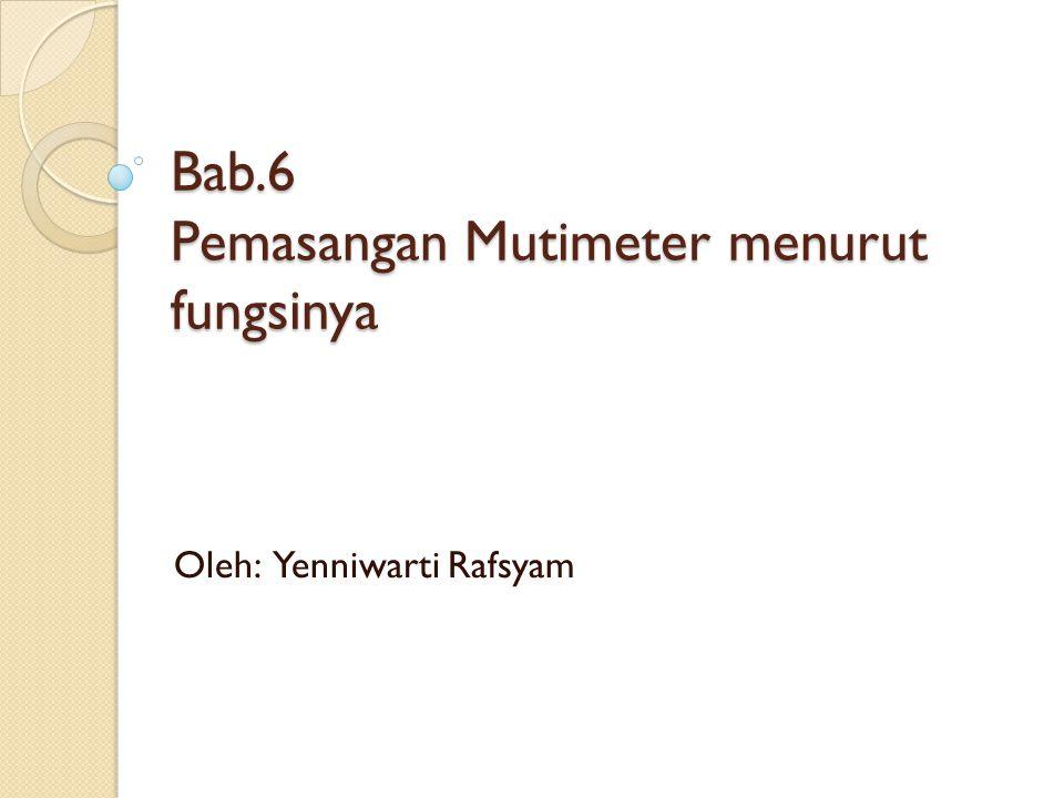 Bab.6 Pemasangan Mutimeter menurut fungsinya Bab.6 Pemasangan Mutimeter menurut fungsinya Oleh: Yenniwarti Rafsyam