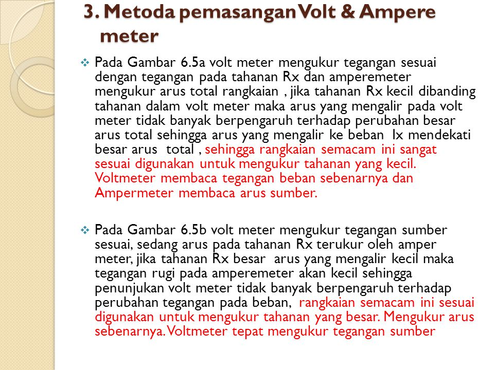 3. Metoda pemasangan Volt & Ampere meter  Pada Gambar 6.5a volt meter mengukur tegangan sesuai dengan tegangan pada tahanan Rx dan amperemeter menguk