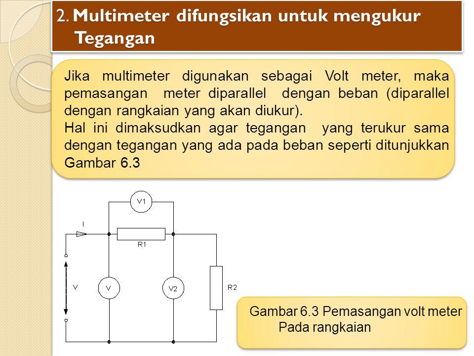 2. Multimeter difungsikan untuk mengukur Tegangan Jika multimeter digunakan sebagai Volt meter, maka pemasangan meter diparallel dengan beban (diparal