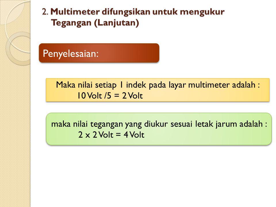 2. Multimeter difungsikan untuk mengukur Tegangan (Lanjutan) Maka nilai setiap 1 indek pada layar multimeter adalah : 10 Volt /5 = 2 Volt Maka nilai s
