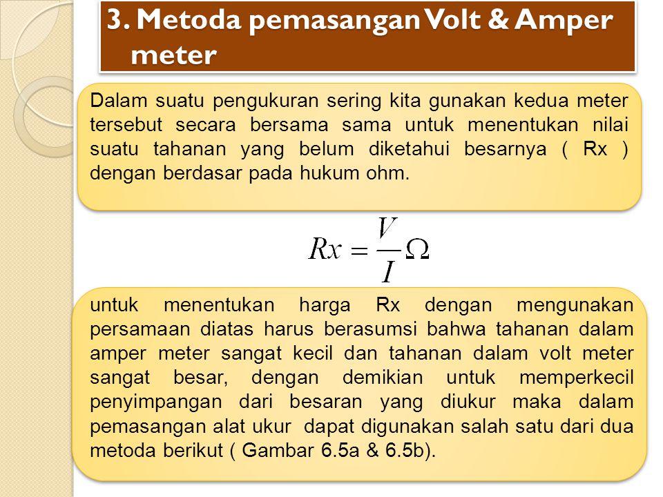 3. Metoda pemasangan Volt & Amper meter Dalam suatu pengukuran sering kita gunakan kedua meter tersebut secara bersama sama untuk menentukan nilai sua