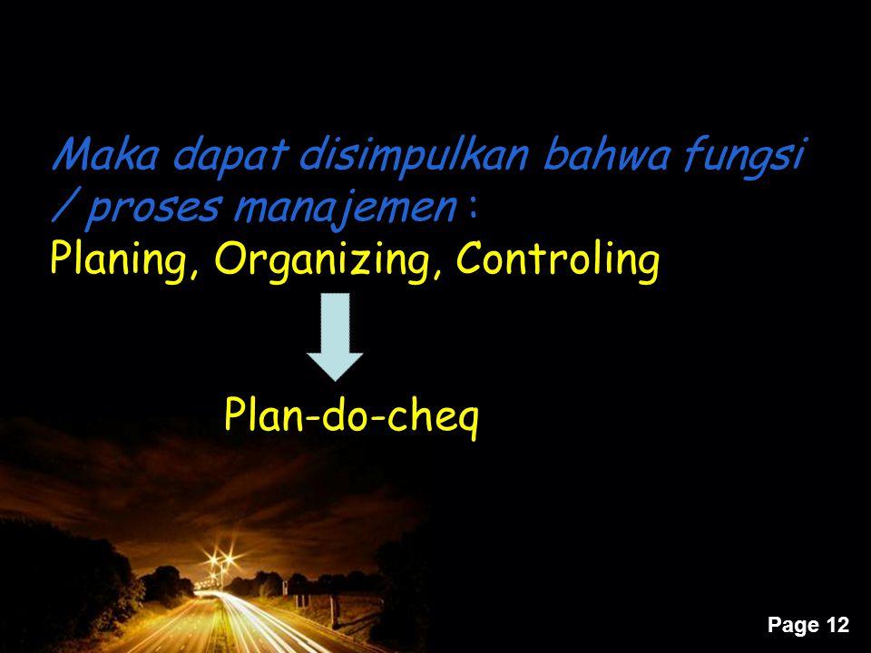 Page 12 Maka dapat disimpulkan bahwa fungsi / proses manajemen : Planing, Organizing, Controling Plan-do-cheq