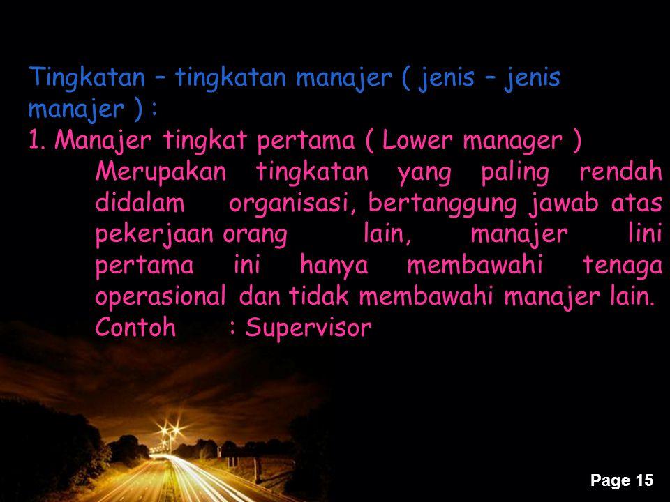 Page 15 Tingkatan – tingkatan manajer ( jenis – jenis manajer ) : 1. Manajer tingkat pertama ( Lower manager ) Merupakan tingkatan yang paling rendah