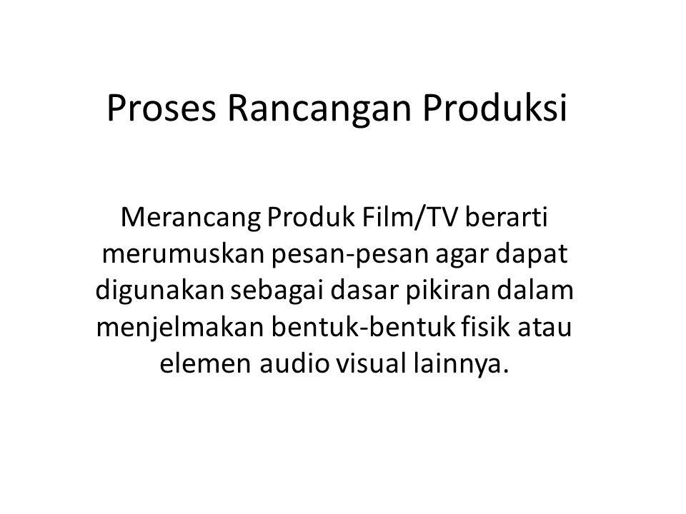 Proses Rancangan Produksi Merancang Produk Film/TV berarti merumuskan pesan-pesan agar dapat digunakan sebagai dasar pikiran dalam menjelmakan bentuk-