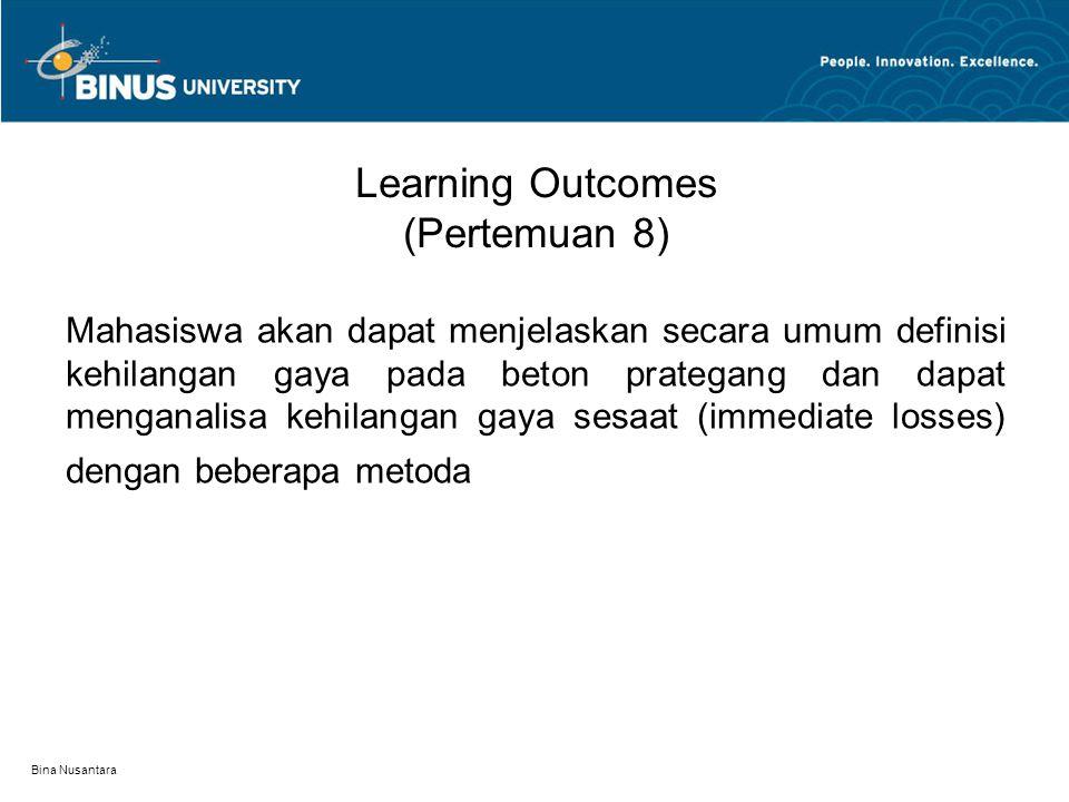 Bina Nusantara Learning Outcomes (Pertemuan 8) Mahasiswa akan dapat menjelaskan secara umum definisi kehilangan gaya pada beton prategang dan dapat menganalisa kehilangan gaya sesaat (immediate losses) dengan beberapa metoda