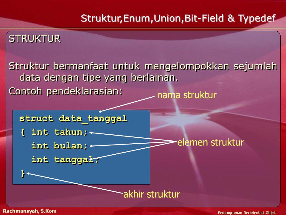 Pemrograman Berorientasi Objek Rachmansyah, S.Kom Struktur,Enum,Union,Bit-Field & Typedef STRUKTUR Struktur bermanfaat untuk mengelompokkan sejumlah data dengan tipe yang berlainan.
