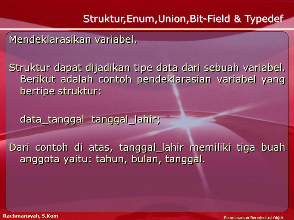 Pemrograman Berorientasi Objek Rachmansyah, S.Kom Struktur,Enum,Union,Bit-Field & Typedef Mendeklarasikan variabel.
