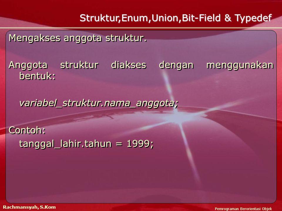 Pemrograman Berorientasi Objek Rachmansyah, S.Kom Struktur,Enum,Union,Bit-Field & Typedef Mengakses anggota struktur.