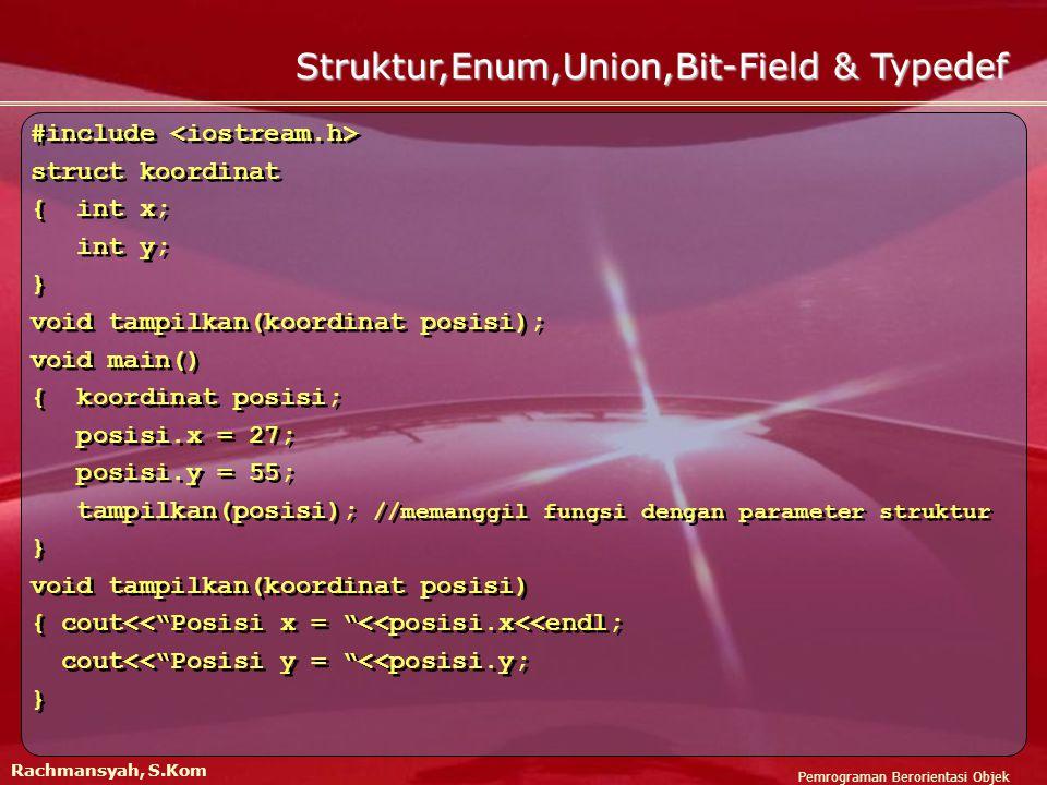 Pemrograman Berorientasi Objek Rachmansyah, S.Kom Struktur,Enum,Union,Bit-Field & Typedef #include struct koordinat { int x; int y; } void tampilkan(koordinat posisi); void main() { koordinat posisi; posisi.x = 27; posisi.y = 55; tampilkan(posisi); //memanggil fungsi dengan parameter struktur } void tampilkan(koordinat posisi) { cout<< Posisi x = <<posisi.x<<endl; cout<< Posisi y = <<posisi.y; } #include struct koordinat { int x; int y; } void tampilkan(koordinat posisi); void main() { koordinat posisi; posisi.x = 27; posisi.y = 55; tampilkan(posisi); //memanggil fungsi dengan parameter struktur } void tampilkan(koordinat posisi) { cout<< Posisi x = <<posisi.x<<endl; cout<< Posisi y = <<posisi.y; }