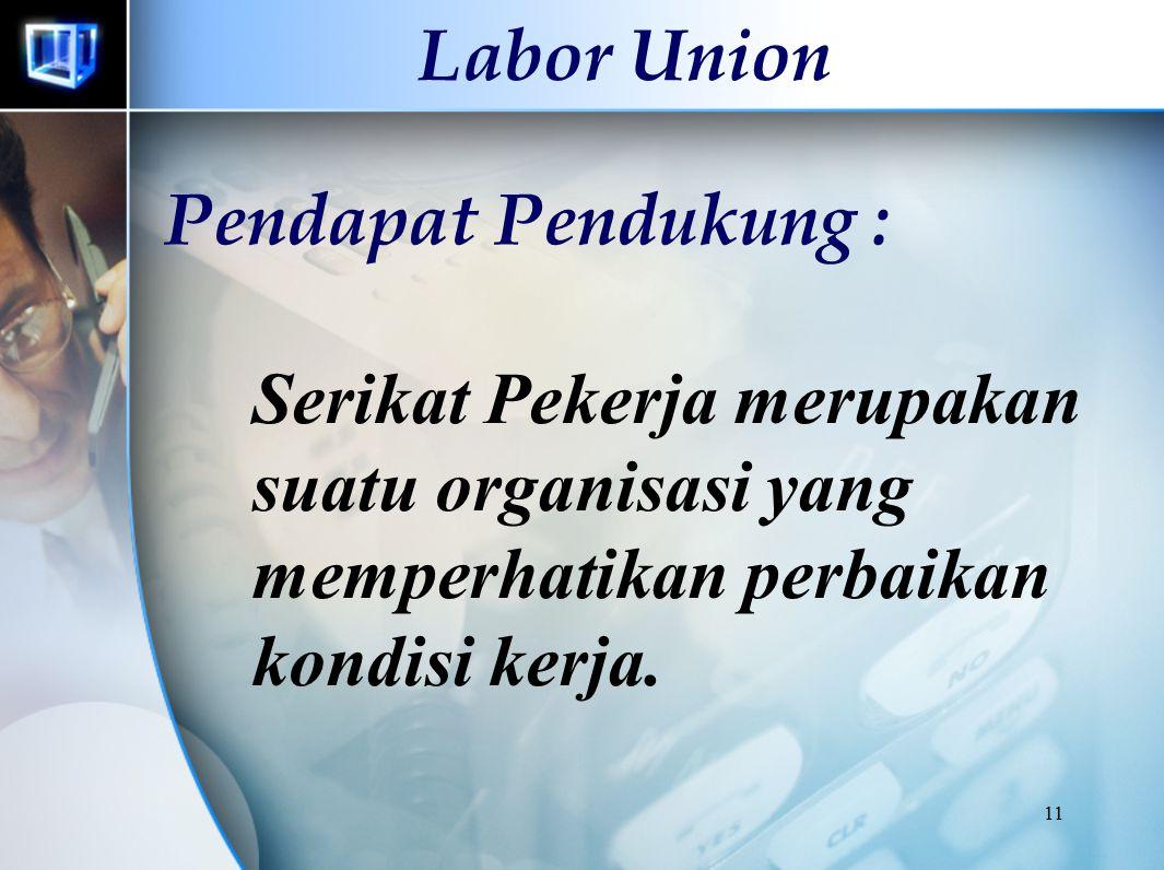 11 Labor Union Serikat Pekerja merupakan suatu organisasi yang memperhatikan perbaikan kondisi kerja. Pendapat Pendukung :