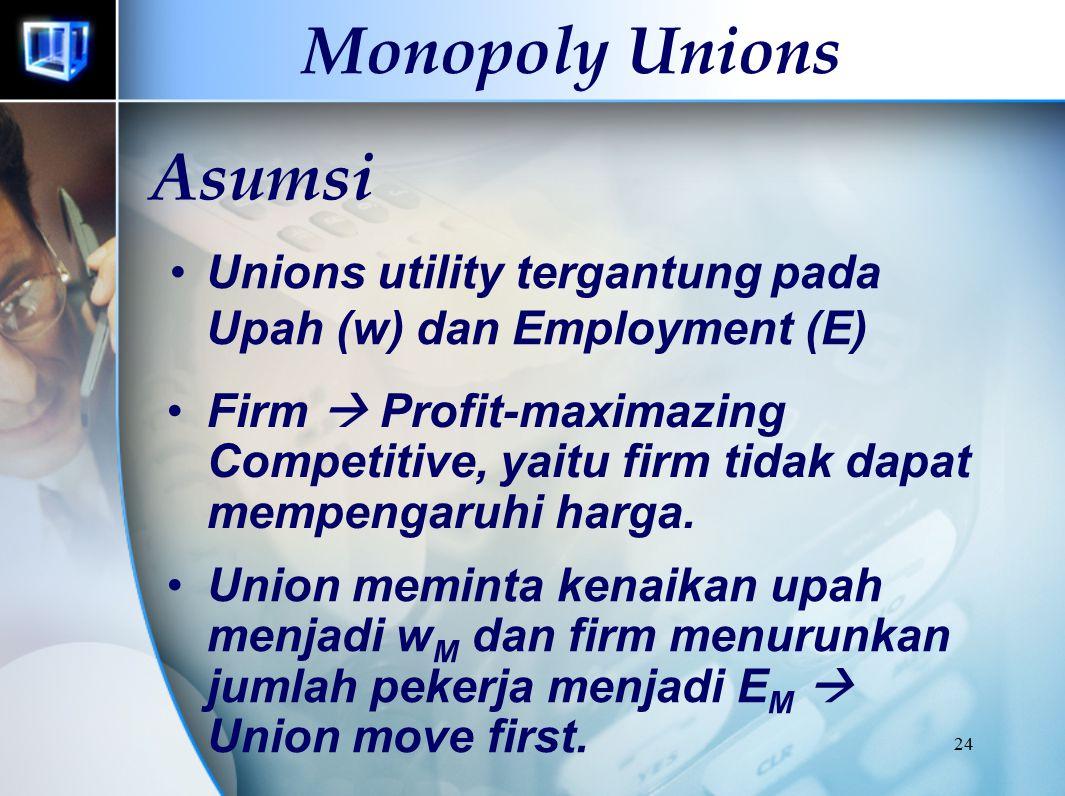 24 Monopoly Unions Asumsi Unions utility tergantung pada Upah (w) dan Employment (E) Firm  Profit-maximazing Competitive, yaitu firm tidak dapat mempengaruhi harga.
