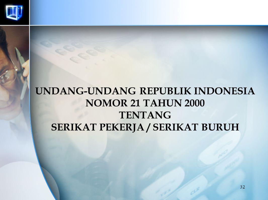 32 UNDANG-UNDANG REPUBLIK INDONESIA NOMOR 21 TAHUN 2000 TENTANG SERIKAT PEKERJA / SERIKAT BURUH