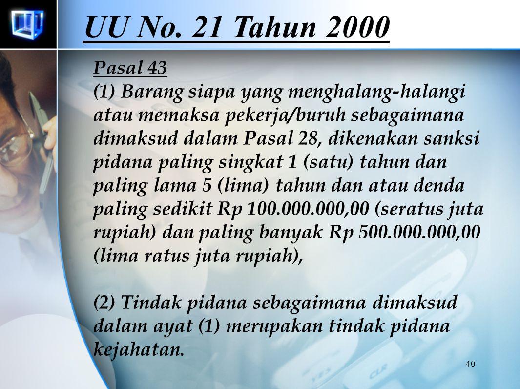 40 Pasal 43 (1) Barang siapa yang menghalang-halangi atau memaksa pekerja/buruh sebagaimana dimaksud dalam Pasal 28, dikenakan sanksi pidana paling singkat 1 (satu) tahun dan paling lama 5 (lima) tahun dan atau denda paling sedikit Rp 100.000.000,00 (seratus juta rupiah) dan paling banyak Rp 500.000.000,00 (lima ratus juta rupiah), (2) Tindak pidana sebagaimana dimaksud dalam ayat (1) merupakan tindak pidana kejahatan.
