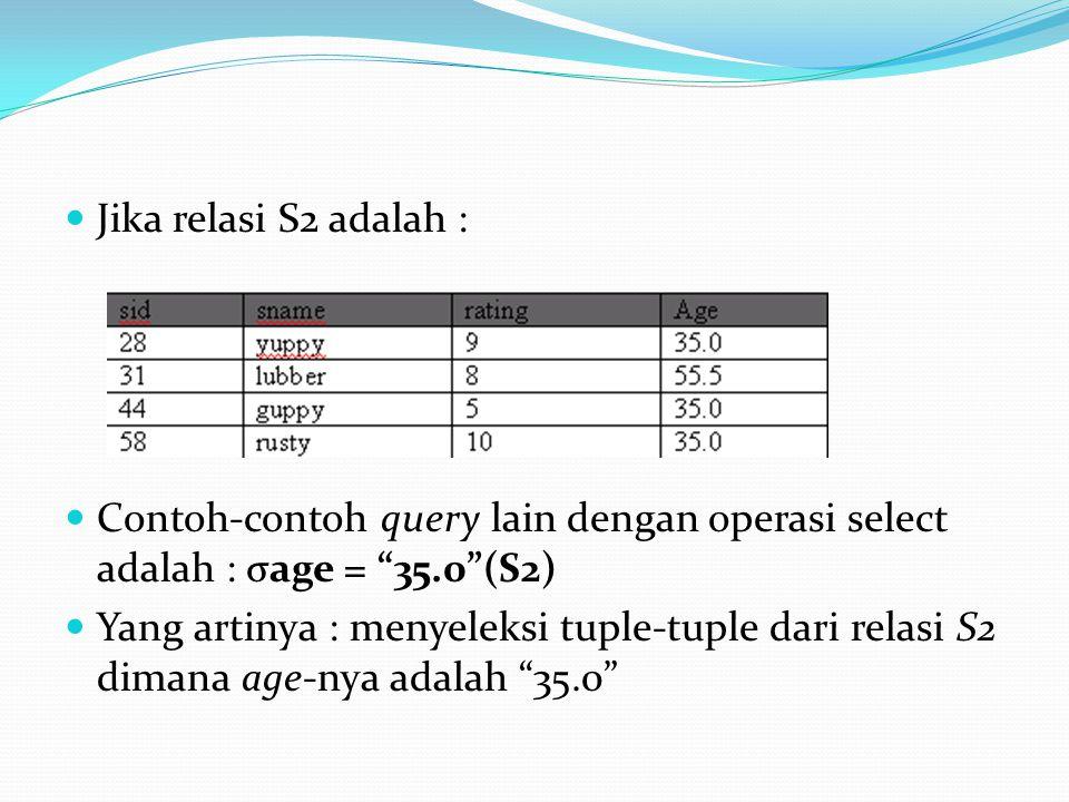 """Jika relasi S2 adalah : Contoh-contoh query lain dengan operasi select adalah : σage = """"35.0""""(S2) Yang artinya : menyeleksi tuple-tuple dari relasi S2"""