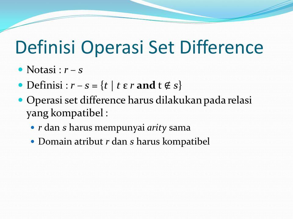 Definisi Operasi Set Difference Notasi : r – s Definisi : r – s = {t | t ε r and t ∉ s} Operasi set difference harus dilakukan pada relasi yang kompat