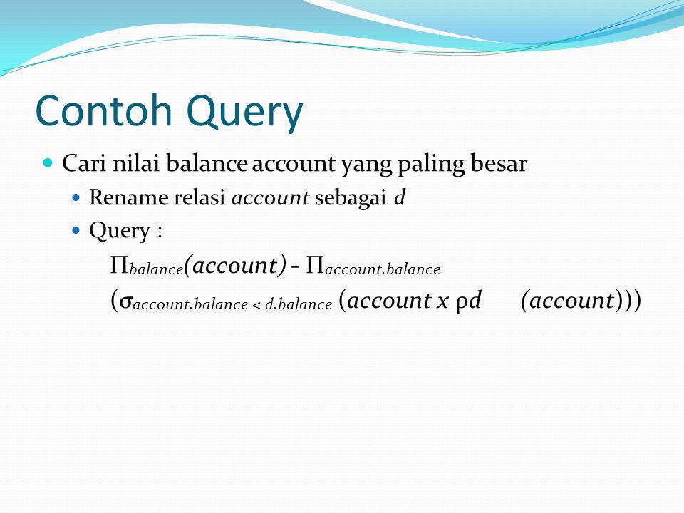 Contoh Query Cari nilai balance account yang paling besar Rename relasi account sebagai d Query : Π balance (account) - Π account.balance (σ account.b