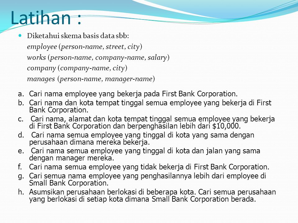 Latihan : Diketahui skema basis data sbb: employee (person-name, street, city) works (person-name, company-name, salary) company (company-name, city) manages (person-name, manager-name) a.Cari nama employee yang bekerja pada First Bank Corporation.