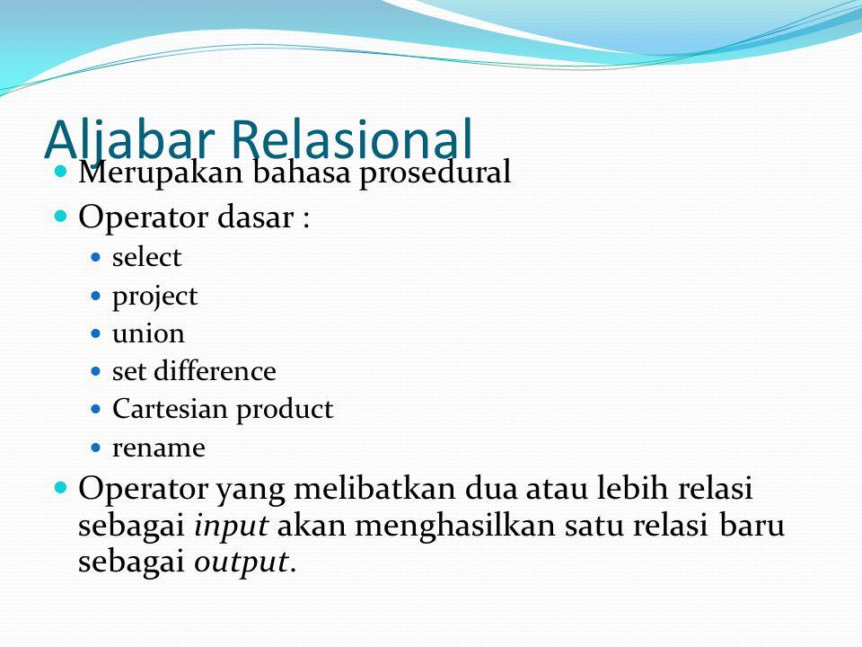 Aljabar Relasional Merupakan bahasa prosedural Operator dasar : select project union set difference Cartesian product rename Operator yang melibatkan