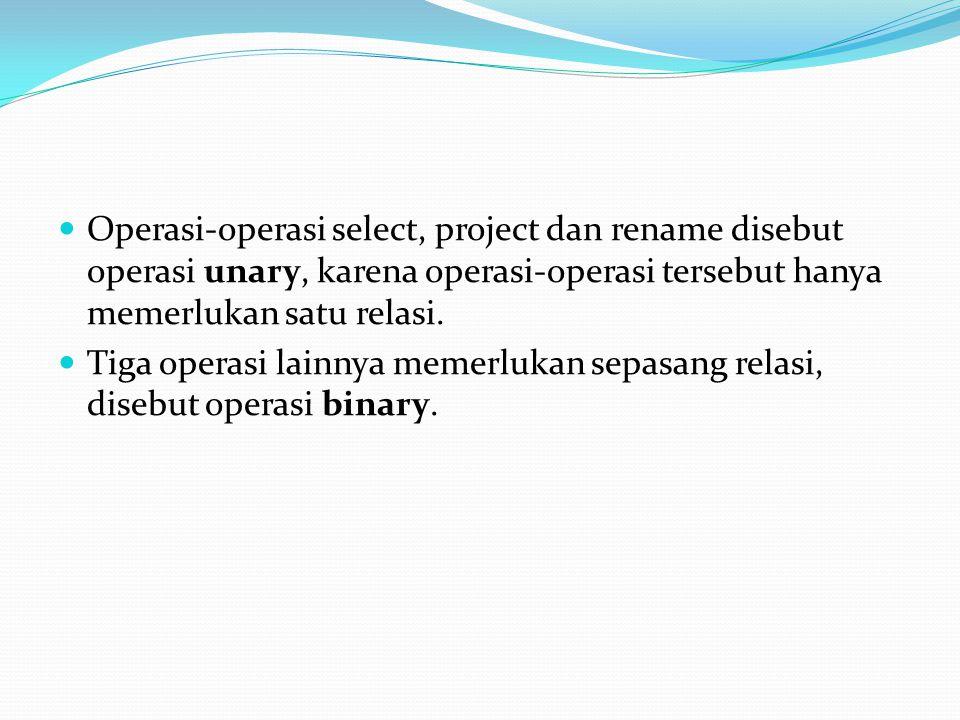 Operasi-operasi select, project dan rename disebut operasi unary, karena operasi-operasi tersebut hanya memerlukan satu relasi. Tiga operasi lainnya m