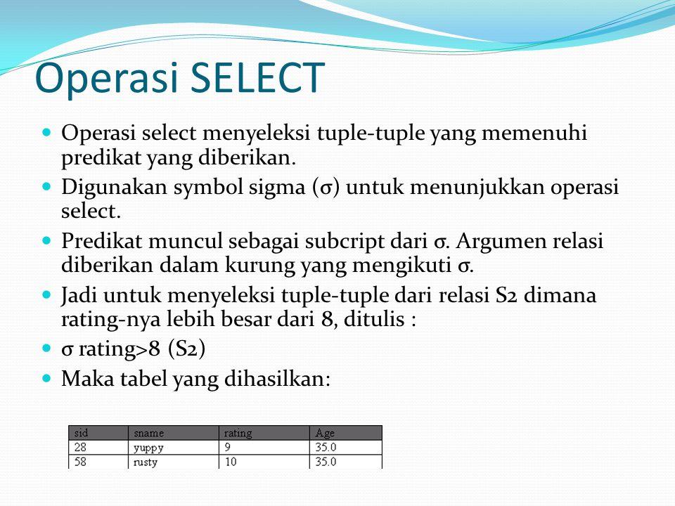 Operasi SELECT Operasi select menyeleksi tuple-tuple yang memenuhi predikat yang diberikan. Digunakan symbol sigma (σ) untuk menunjukkan operasi selec