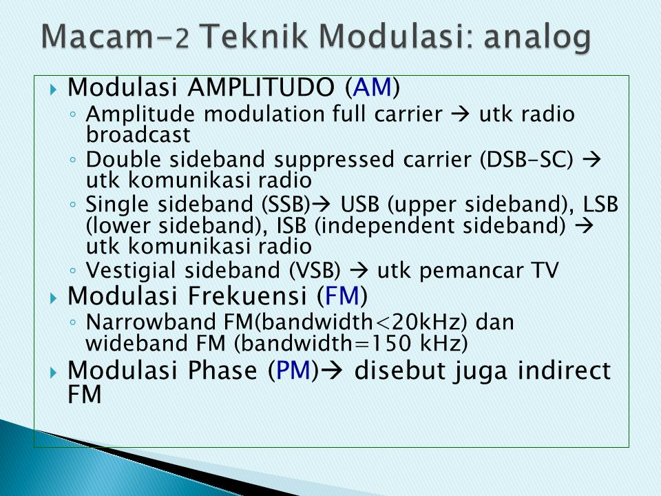  Modulasi AMPLITUDO (AM) ◦ Amplitude modulation full carrier  utk radio broadcast ◦ Double sideband suppressed carrier (DSB-SC)  utk komunikasi rad