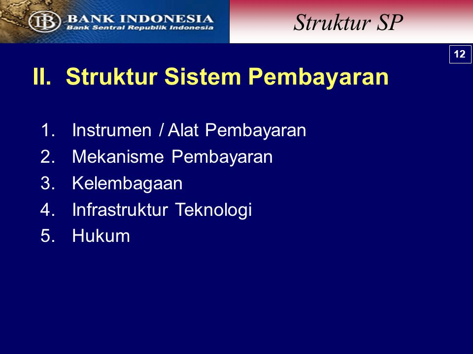 II. Struktur Sistem Pembayaran 1.Instrumen / Alat Pembayaran 2.Mekanisme Pembayaran 3.Kelembagaan 4.Infrastruktur Teknologi 5.Hukum Struktur SP 12
