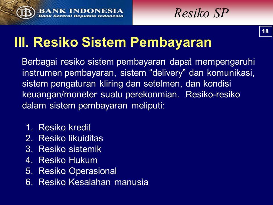 """III. Resiko Sistem Pembayaran Resiko SP 18 Berbagai resiko sistem pembayaran dapat mempengaruhi instrumen pembayaran, sistem """"delivery"""" dan komunikasi"""