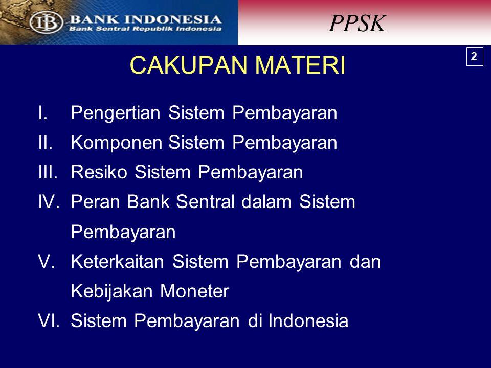 CAKUPAN MATERI I.Pengertian Sistem Pembayaran II.Komponen Sistem Pembayaran III.Resiko Sistem Pembayaran IV.Peran Bank Sentral dalam Sistem Pembayaran V.Keterkaitan Sistem Pembayaran dan Kebijakan Moneter VI.Sistem Pembayaran di Indonesia PPSK 2