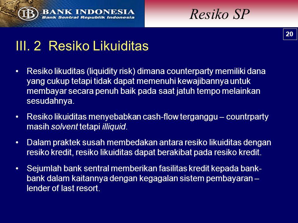 III. 2 Resiko Likuiditas Resiko SP 20 Resiko likuditas (liquidity risk) dimana counterparty memiliki dana yang cukup tetapi tidak dapat memenuhi kewaj