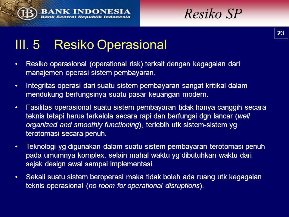 III. 5 Resiko Operasional Resiko SP 23 Resiko operasional (operational risk) terkait dengan kegagalan dari manajemen operasi sistem pembayaran. Integr