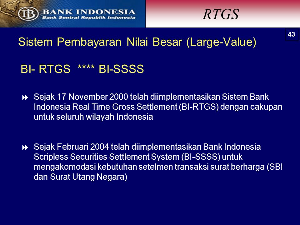  Sejak 17 November 2000 telah diimplementasikan Sistem Bank Indonesia Real Time Gross Settlement (BI-RTGS) dengan cakupan untuk seluruh wilayah Indonesia  Sejak Februari 2004 telah diimplementasikan Bank Indonesia Scripless Securities Settlement System (BI-SSSS) untuk mengakomodasi kebutuhan setelmen transaksi surat berharga (SBI dan Surat Utang Negara) Sistem Pembayaran Nilai Besar (Large-Value) 43 BI- RTGS **** BI-SSSS RTGS 43