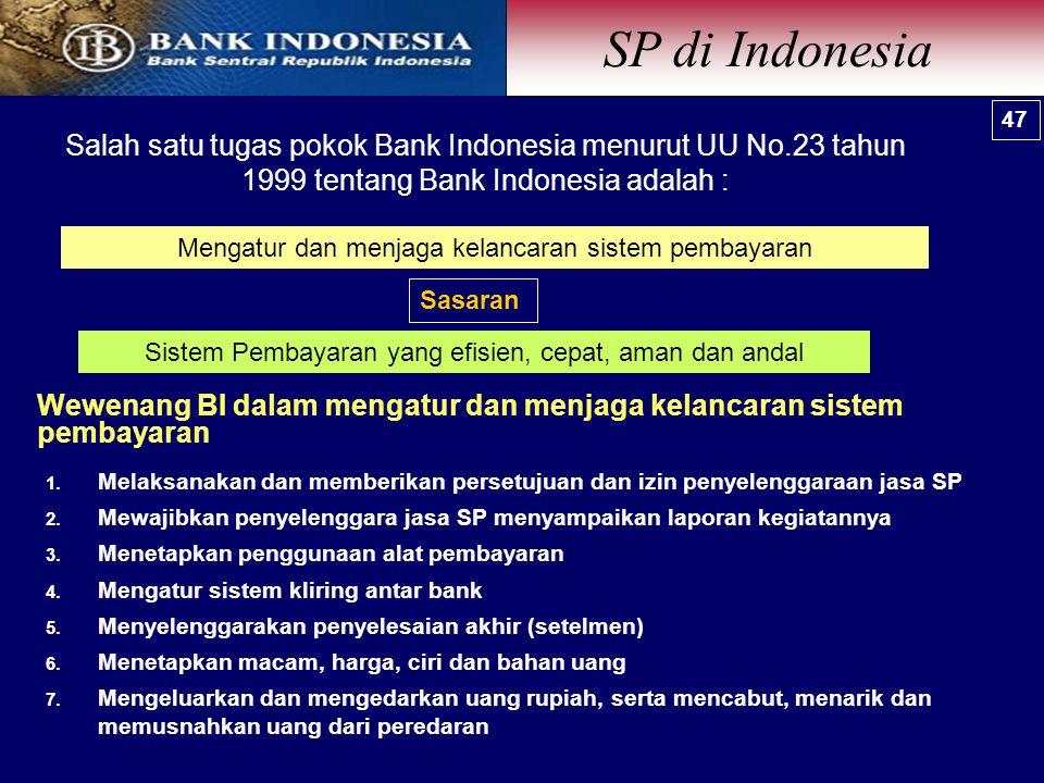 Mengatur dan menjaga kelancaran sistem pembayaran Sasaran Sistem Pembayaran yang efisien, cepat, aman dan andal Salah satu tugas pokok Bank Indonesia menurut UU No.23 tahun 1999 tentang Bank Indonesia adalah : 47  Melaksanakan dan memberikan persetujuan dan izin penyelenggaraan jasa SP  Mewajibkan penyelenggara jasa SP menyampaikan laporan kegiatannya  Menetapkan penggunaan alat pembayaran  Mengatur sistem kliring antar bank  Menyelenggarakan penyelesaian akhir (setelmen)  Menetapkan macam, harga, ciri dan bahan uang  Mengeluarkan dan mengedarkan uang rupiah, serta mencabut, menarik dan memusnahkan uang dari peredaran Wewenang BI dalam mengatur dan menjaga kelancaran sistem pembayaran SP di Indonesia 47