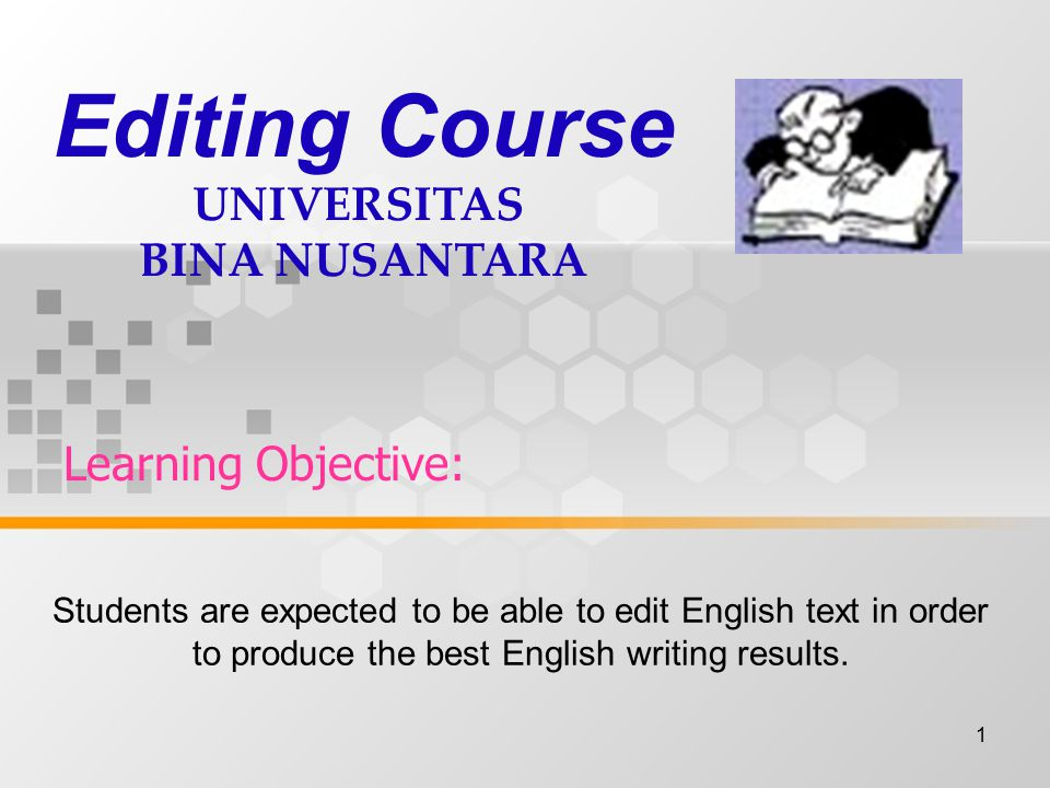 1 Learning Objective: Editing Course UNIVERSITAS BINA NUSANTARA Students are expected to be able to edit English text in order to produce the best Eng