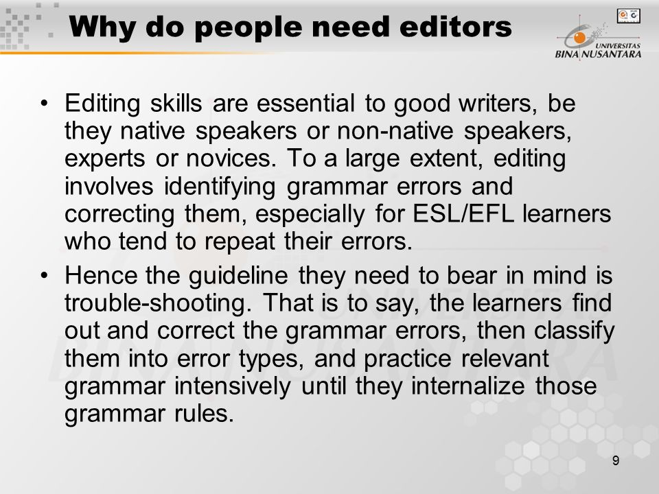 9 Why do people need editors Editing skills are essential to good writers, be they native speakers or non-native speakers, experts or novices.