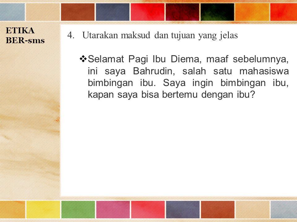 ETIKA BER-sms 4.Utarakan maksud dan tujuan yang jelas  Selamat Pagi Ibu Diema, maaf sebelumnya, ini saya Bahrudin, salah satu mahasiswa bimbingan ibu.