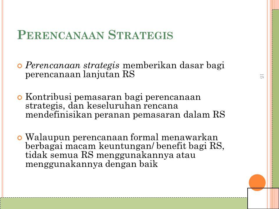 15 P ERENCANAAN S TRATEGIS Perencanaan strategis memberikan dasar bagi perencanaan lanjutan RS Kontribusi pemasaran bagi perencanaan strategis, dan keseluruhan rencana mendefinisikan peranan pemasaran dalam RS Walaupun perencanaan formal menawarkan berbagai macam keuntungan/ benefit bagi RS, tidak semua RS menggunakannya atau menggunakannya dengan baik