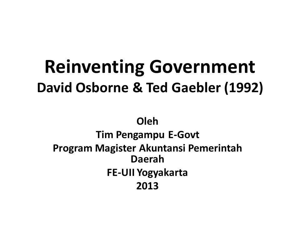 Reinventing Government David Osborne & Ted Gaebler (1992) Oleh Tim Pengampu E-Govt Program Magister Akuntansi Pemerintah Daerah FE-UII Yogyakarta 2013