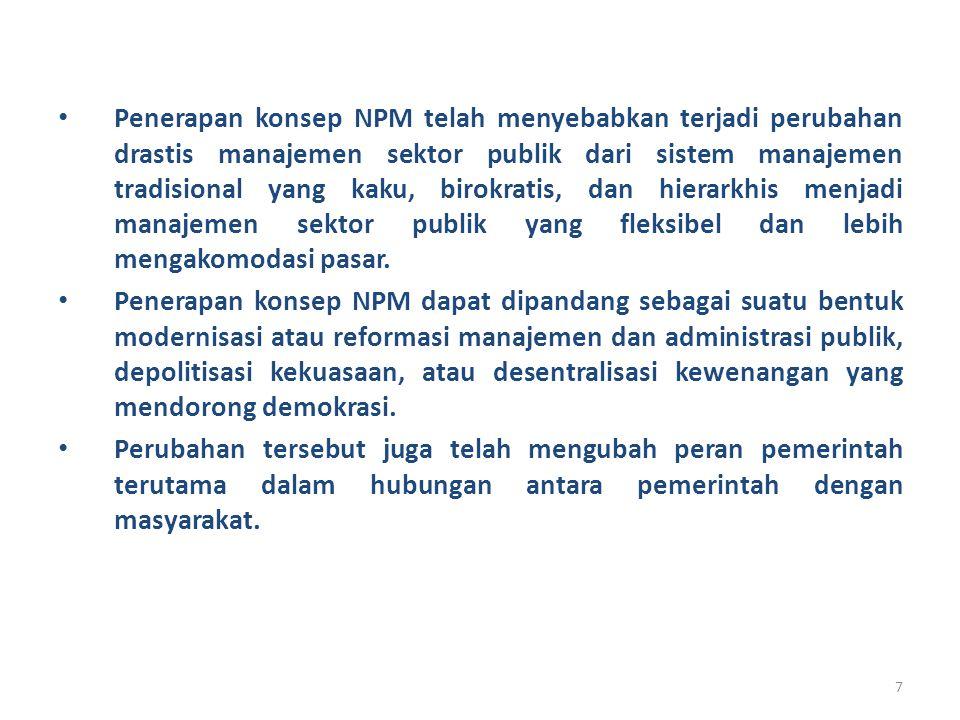 7 Penerapan konsep NPM telah menyebabkan terjadi perubahan drastis manajemen sektor publik dari sistem manajemen tradisional yang kaku, birokratis, da