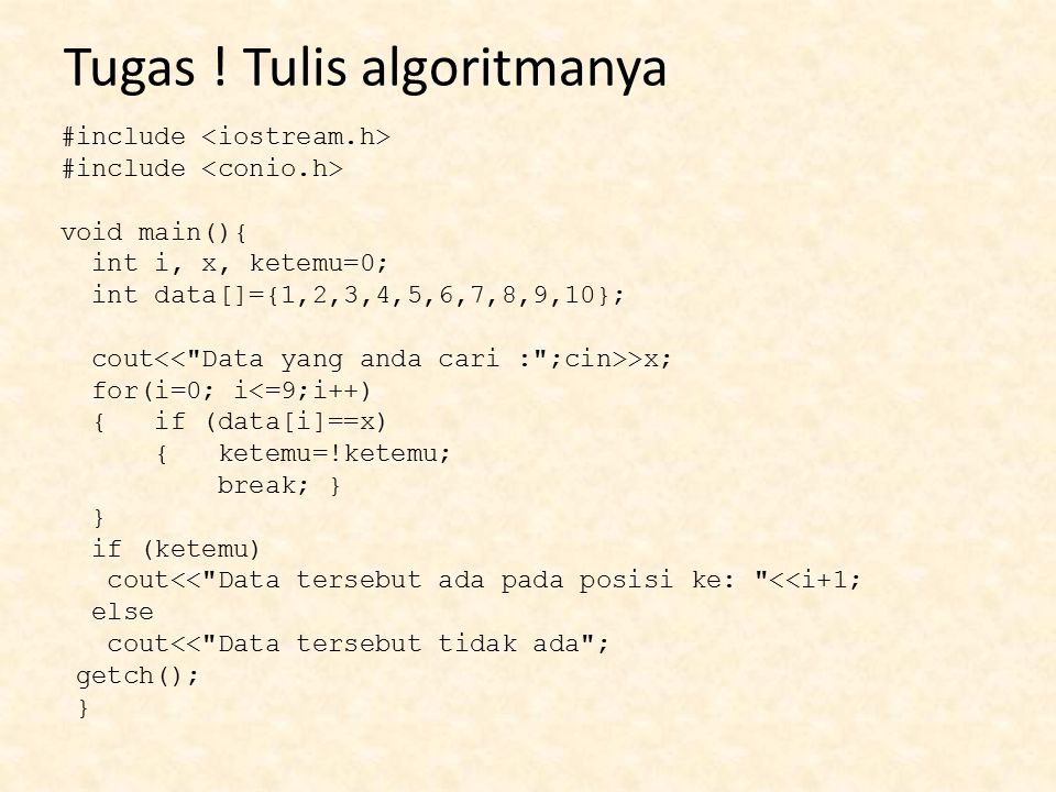 Tugas ! Tulis algoritmanya #include void main(){ int i, x, ketemu=0; int data[]={1,2,3,4,5,6,7,8,9,10}; cout >x; for(i=0; i<=9;i++) { if (data[i]==x)