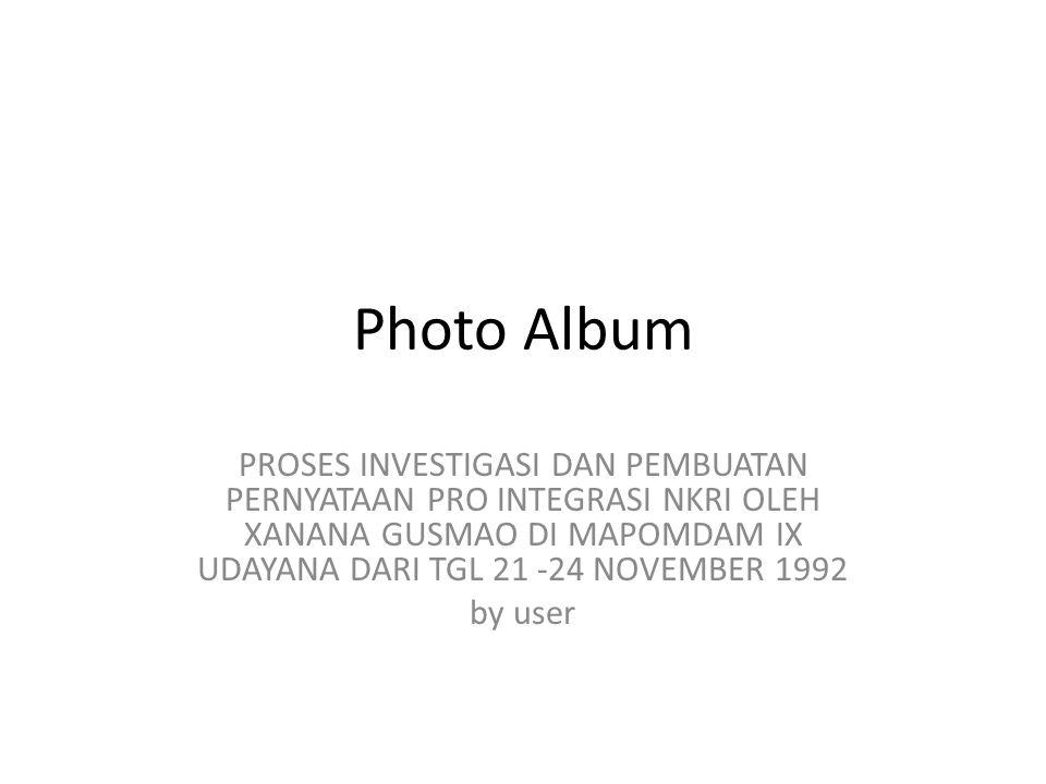Photo Album PROSES INVESTIGASI DAN PEMBUATAN PERNYATAAN PRO INTEGRASI NKRI OLEH XANANA GUSMAO DI MAPOMDAM IX UDAYANA DARI TGL 21 -24 NOVEMBER 1992 by user