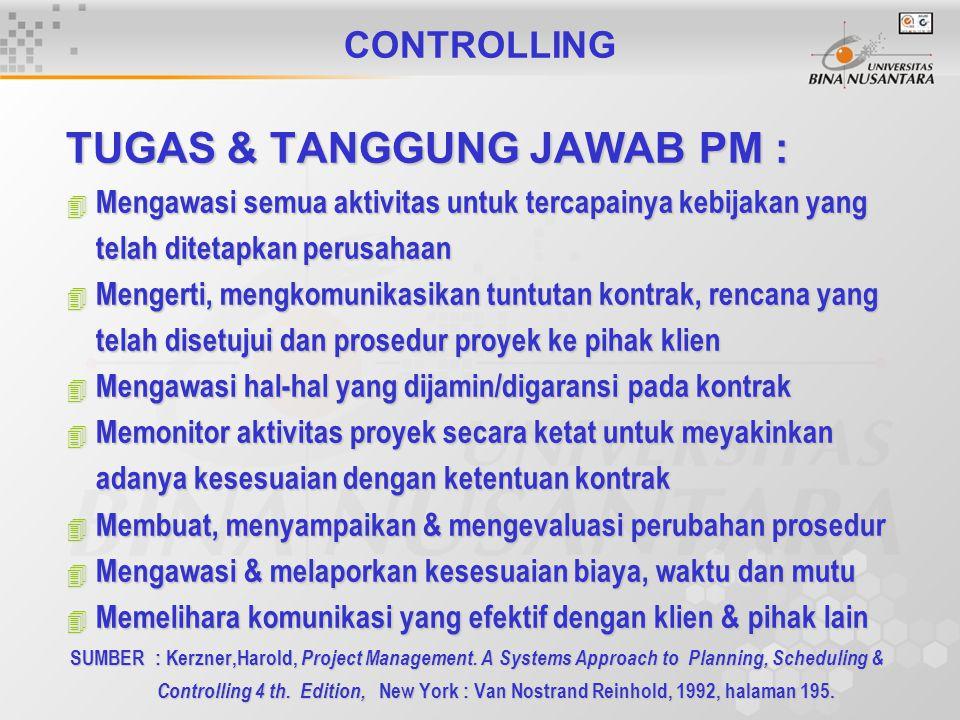 CONTROLLING TUGAS & TANGGUNG JAWAB PM : 4 Mengawasi semua aktivitas untuk tercapainya kebijakan yang telah ditetapkan perusahaan 4 Mengerti, mengkomunikasikan tuntutan kontrak, rencana yang telah disetujui dan prosedur proyek ke pihak klien 4 Mengawasi hal-hal yang dijamin/digaransi pada kontrak 4 Memonitor aktivitas proyek secara ketat untuk meyakinkan adanya kesesuaian dengan ketentuan kontrak 4 Membuat, menyampaikan & mengevaluasi perubahan prosedur 4 Mengawasi & melaporkan kesesuaian biaya, waktu dan mutu 4 Memelihara komunikasi yang efektif dengan klien & pihak lain SUMBER : Kerzner,Harold, Project Management.