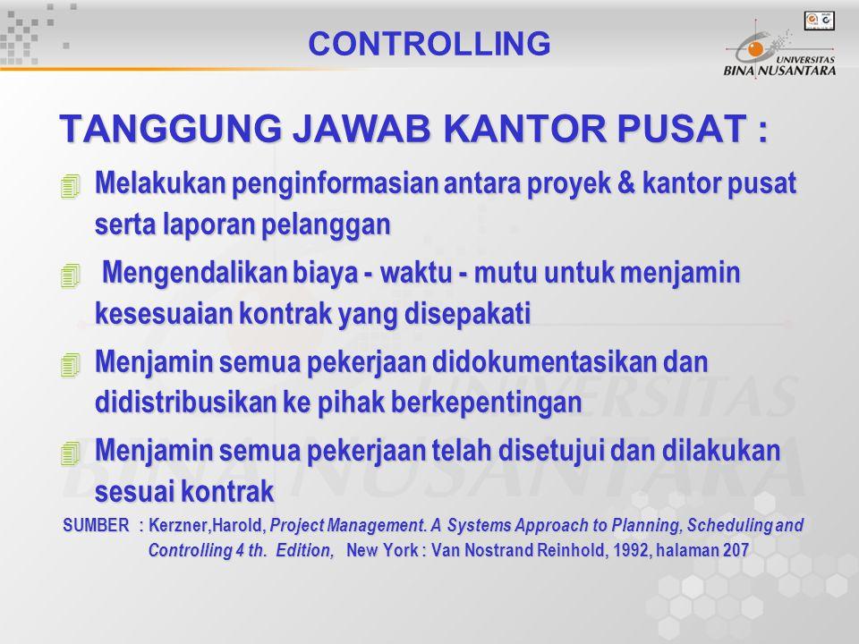 CONTROLLING TANGGUNG JAWAB KANTOR PUSAT : 4 Melakukan penginformasian antara proyek & kantor pusat serta laporan pelanggan 4 Mengendalikan biaya - waktu - mutu untuk menjamin kesesuaian kontrak yang disepakati 4 Menjamin semua pekerjaan didokumentasikan dan didistribusikan ke pihak berkepentingan 4 Menjamin semua pekerjaan telah disetujui dan dilakukan sesuai kontrak SUMBER : Kerzner,Harold, Project Management.