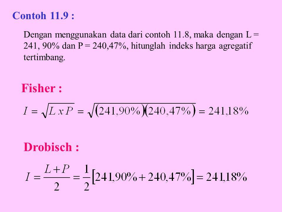 Fisher : Drobisch : Contoh 11.9 : Dengan menggunakan data dari contoh 11.8, maka dengan L = 241, 90% dan P = 240,47%, hitunglah indeks harga agregatif