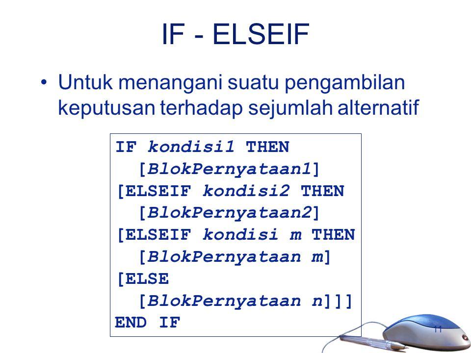 11 IF - ELSEIF Untuk menangani suatu pengambilan keputusan terhadap sejumlah alternatif IF kondisi1 THEN [BlokPernyataan1] [ELSEIF kondisi2 THEN [Blok