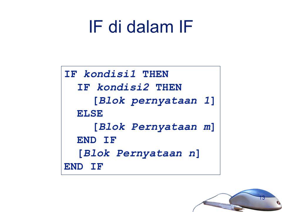 13 IF di dalam IF IF kondisi1 THEN IF kondisi2 THEN [Blok pernyataan 1] ELSE [Blok Pernyataan m] END IF [Blok Pernyataan n] END IF